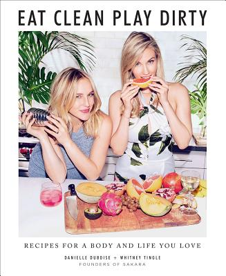 Image for Eat Clean, Play Dirty: Recipes for a Body and Life You Love by the Founders of Sakara Life