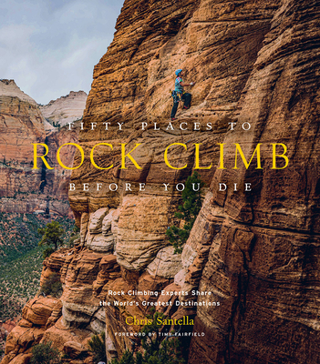 Image for Fifty Places to Rock Climb Before You Die: Rock Climbing Experts Share the World's Greatest Destinations