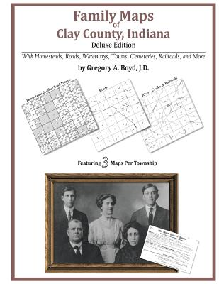 Family Maps of Clay County, Indiana, Deluxe Edition, Boyd J.D., Gregory A
