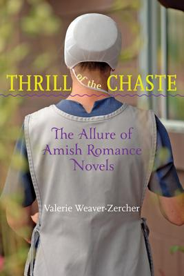 Thrill of the Chaste: The Allure of Amish Romance Novels (Young Center Books in Anabaptist and Pietist Studies), Valerie Weaver-Zercher