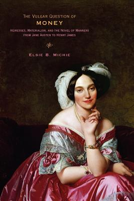 Image for The Vulgar Question of Money: Heiresses, Materialism, and the Novel of Manners from Jane Austen to Henry James