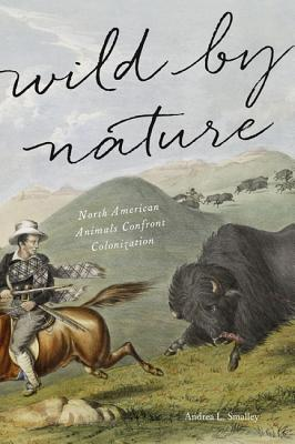 Wild by Nature: North American Animals Confront Colonization, Smalley, Andrea L.