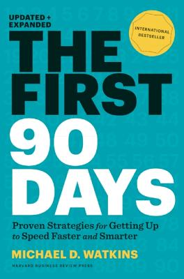 The First 90 Days: Proven Strategies for Getting Up to Speed Faster and Smarter, Updated and Expanded, Michael D. Watkins