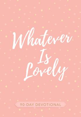 Image for Whatever Is Lovely: 90-Day Devotional