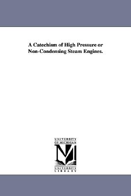 A catechism of high pressure or noncondensing steam engines., Michigan Historical Reprint Series