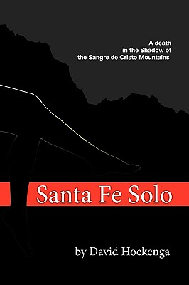 Santa Fe Solo: A DEATH IN THE SHADOW OF THE SANGRE DE CRISTO MOUNTAINS, David Hoekenga  (Author)
