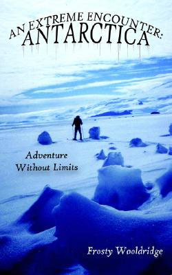 AN EXTREME ENCOUNTER: ANTARCTICA: Adventure Without Limits, Wooldridge, Forrest