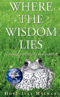 Image for Where The Wisdom Lies: A Message From Nature's Small Creatures