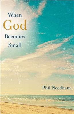 When God Becomes Small, Needham, Phil