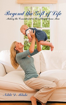Beyond the Gift of Life: Making the Commitment to Be a Stay-At-Home Mom, Blake, Nikki D.