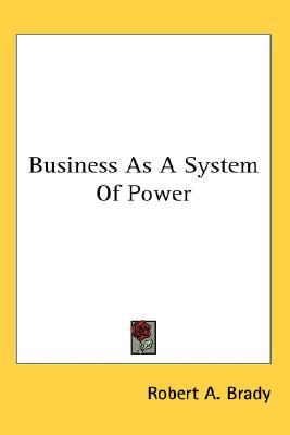 Business as a System of Power, Brady, Robert A.