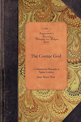 The Cosmic God: A Fundamental Philosophy in Popular Lectures (Amer Philosophy, Religion), Wise, Isaac