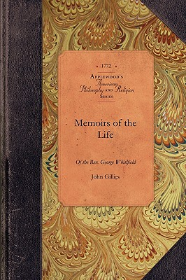 Memoirs of Life of the George Whitfield: In which Every Circumstance Worthy of Notice, both in His Private and Public Character is Recorded (Amer Philosophy, Religion), Gillies, John