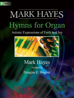 Image for c Mark Hayes: Hymns for Organ: Artistic Expressions of Faith and Joy (Sacred Organ, Organ 2-staff)