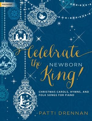 Image for c Celebrate the Newborn King!: Christmas carols, hymns, and folk songs for piano