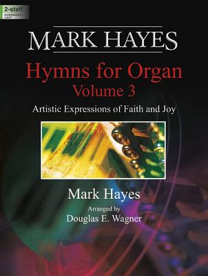 Image for Mark Hayes: Hymns for Organ, Volume 3: Artistic Expressions of Faith and Joy