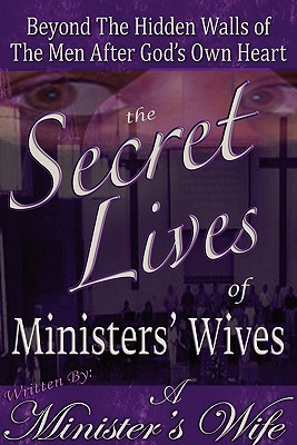 The Secret Lives of Ministers' Wives: Beyond the Hidden Walls of the Men After God's Own Heart, Wife, A. Minister's