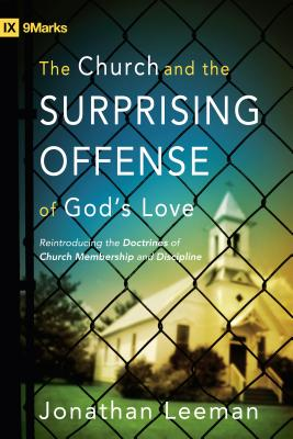 Image for The Church and the Surprising Offense of God's Love: Reintroducing the Doctrines of Church Membership and Discipline (IX Marks)