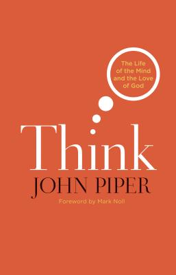 Think: The Life of the Mind and the Love of God, John Piper
