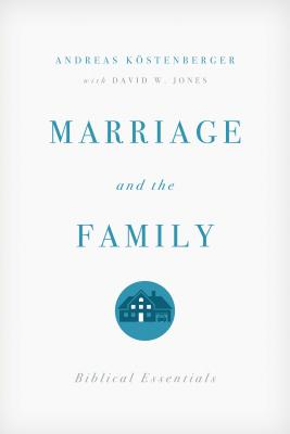 Marriage and the Family: Biblical Essentials, Andreas J. Kostenberger, David W. Jones