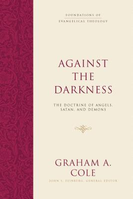 Image for Against the Darkness: The Doctrine of Angels, Satan, and Demons (Foundations of Evangelical Theology)