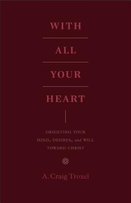 Image for With All Your Heart: Orienting Your Mind, Desires, and Will toward Christ