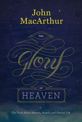 The Glory of Heaven (Second Edition): The Truth about Heaven, Angels, and Eternal Life, John MacArthur
