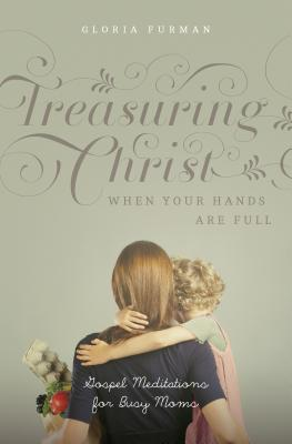 Image for Treasuring Christ When Your Hands Are Full: Gospel Meditations for Busy Moms