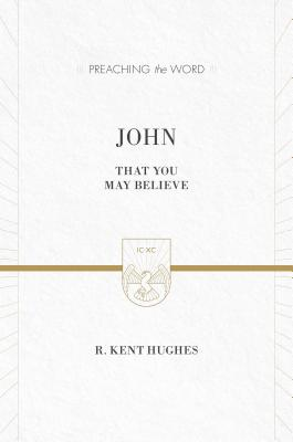 John (ESV Edition): That You May Believe (Preaching the Word), R. Kent Hughes