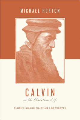 Calvin on the Christian Life: Glorifying and Enjoying God Forever (Theologians on the Christian Life), Michael Horton