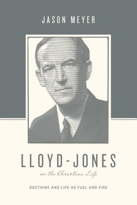 Image for Lloyd-Jones on the Christian Life: Doctrine and Life as Fuel and Fire (Theologians on the Christian Life)