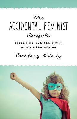 Image for Accidental Feminist: Restoring Our Delight in God's Good Design