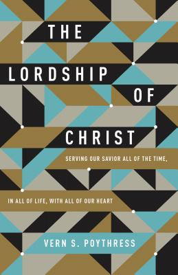 Image for The Lordship of Christ: Serving Our Savior All of the Time, in All of Life, with All of Our Heart