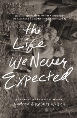 Image for The Life We Never Expected: Hopeful Reflections on the Challenges of Parenting Children with Special Needs