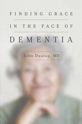 Image for Finding Grace in the Face of Dementia: 'Experiencing Dementia--Honoring God'