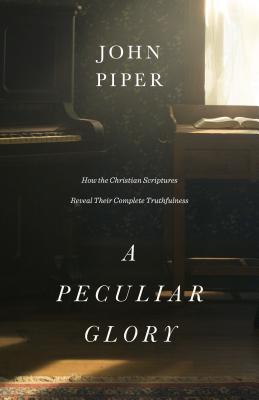 A Peculiar Glory: How the Christian Scriptures Reveal Their Complete Truthfulness, Piper, John