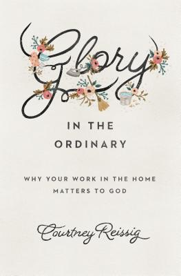 Image for Glory in the Ordinary: Why Your Work in the Home Matters to God (Gospel Coalition)