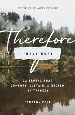 Image for Therefore I Have Hope: 12 Truths That Comfort, Sustain, and Redeem in Tragedy