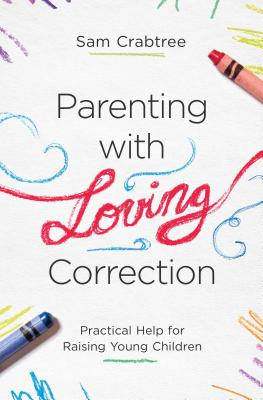 Image for Parenting with Loving Correction: Practical Help for Raising Young Children