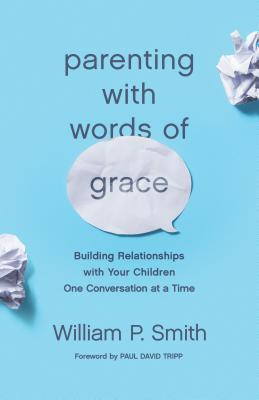 Image for Parenting with Words of Grace: Building Relationships with Your Children One Conversation at a Time