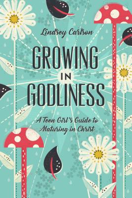Image for Growing in Godliness: A Teen Girl's Guide to Maturing in Christ