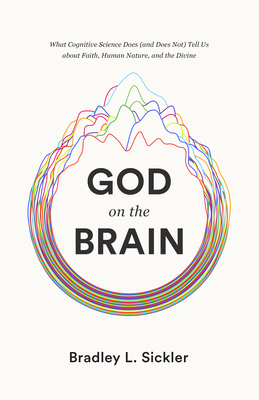 Image for God on the Brain: What Cognitive Science Does (and Does Not) Tell Us about Faith, Human Nature, and the Divine