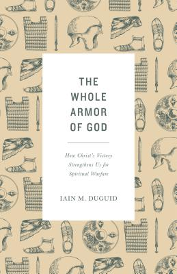 Image for The Whole Armor of God: How Christ's Victory Strengthens Us for Spiritual Warfare