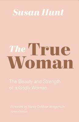 Image for The True Woman: The Beauty and Strength of a Godly Woman (Updated Edition)