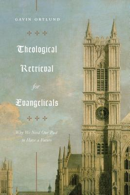 Image for Theological Retrieval for Evangelicals: Why We Need Our Past to Have a Future