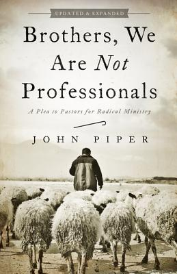 Brothers, We Are Not Professionals: A Plea to Pastors for Radical Ministry, Updated and Expanded Edition, Piper, John
