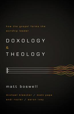 Doxology and Theology: How the Gospel Forms the Worship Leader, Matt Boswell