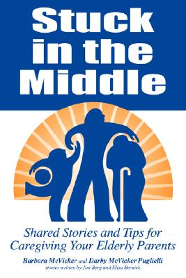 Image for Stuck in the Middle: Shared Stories And Tips For Caregiving Your Elderly Parents