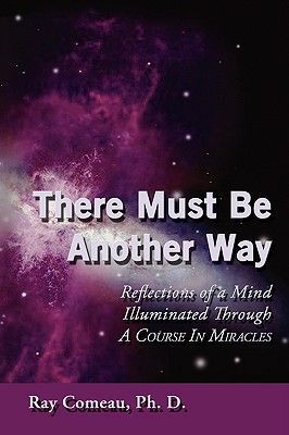 There Must Be Another Way: Reflections of a Mind Illuminated Through a Course in Miracles, Comeau, Ph.D Ray