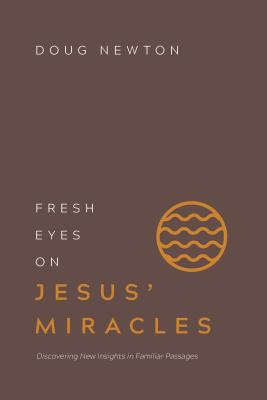 Image for Fresh Eyes on Jesus' Miracles: Discovering New Insights in Familiar Passages